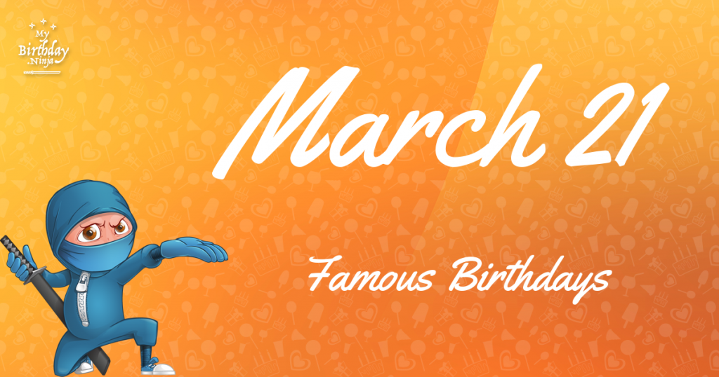 March 21 Famous Birthdays You Wish You Had Known